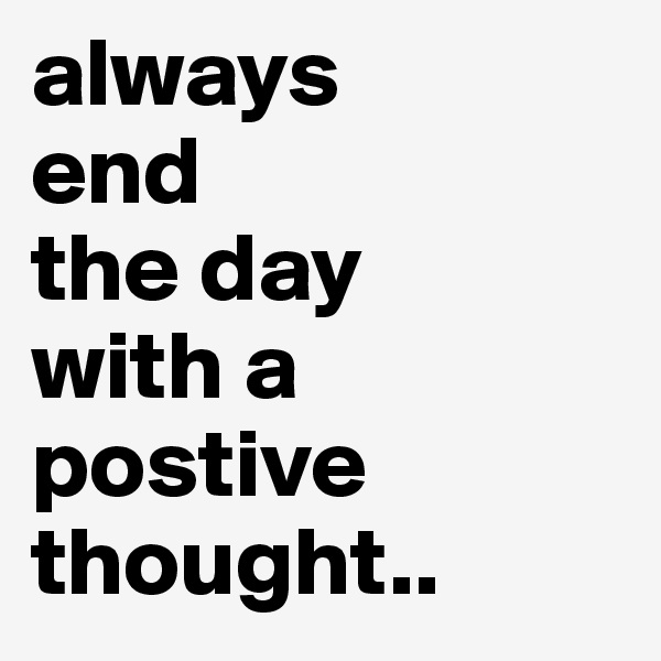 always end  the day with a postive thought..