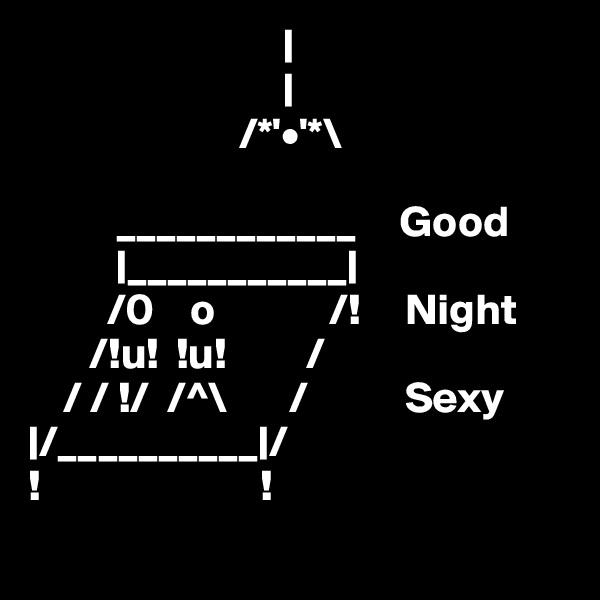                                                          /*'•'*\                                    ____________     Good            ___________                /0    o             /!     Night        /!u!  !u!         /              / / !/  /^\       /           Sexy  /__________ / !                         !