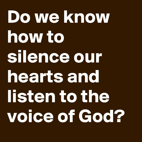 Do we know how to silence our hearts and listen to the voice of God?