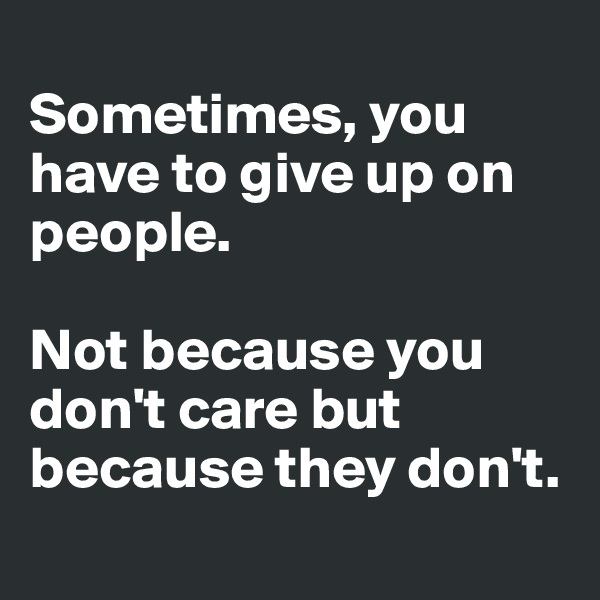 Sometimes, you have to give up on people.  Not because you don't care but because they don't.