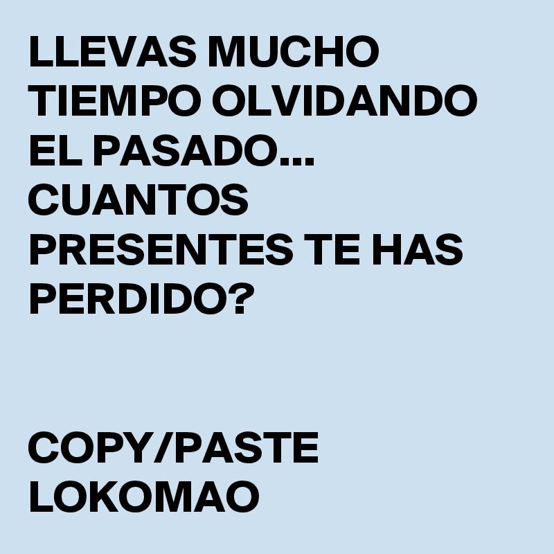 LLEVAS MUCHO TIEMPO OLVIDANDO EL PASADO... CUANTOS PRESENTES TE HAS PERDIDO?   COPY/PASTE LOKOMAO