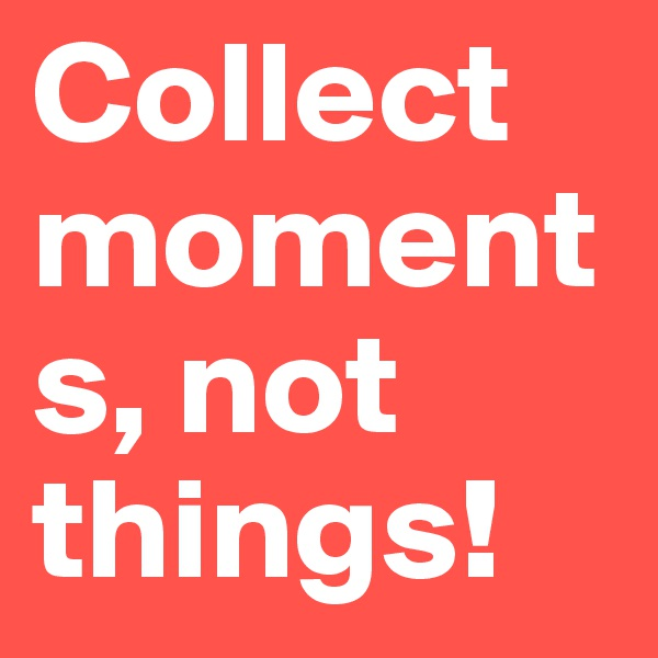 Collect moments, not things!