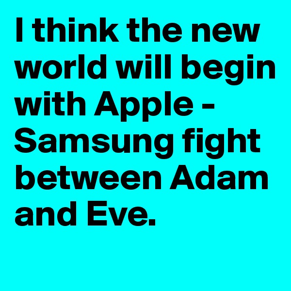 I think the new world will begin with Apple -Samsung fight between Adam and Eve.