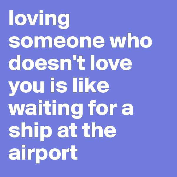 loving someone who doesn't love you is like waiting for a ship at the airport