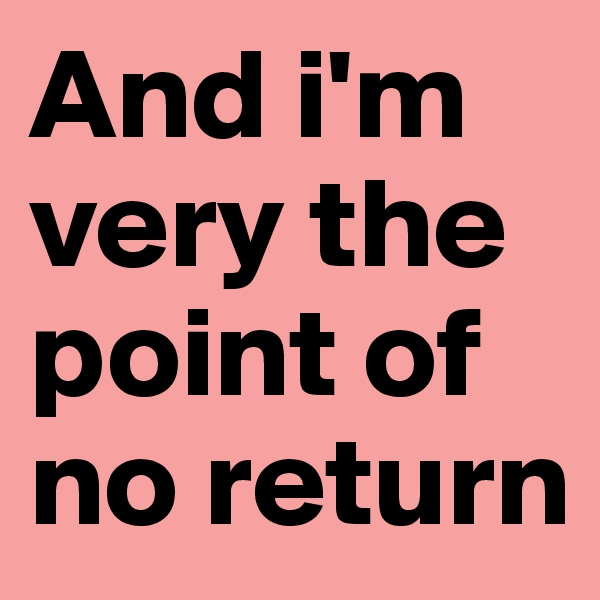 And i'm very the point of no return