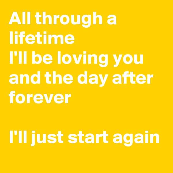 All through a lifetime I'll be loving you and the day after forever  I'll just start again
