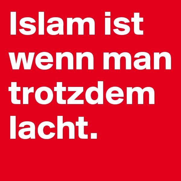 Islam ist wenn man trotzdem lacht.