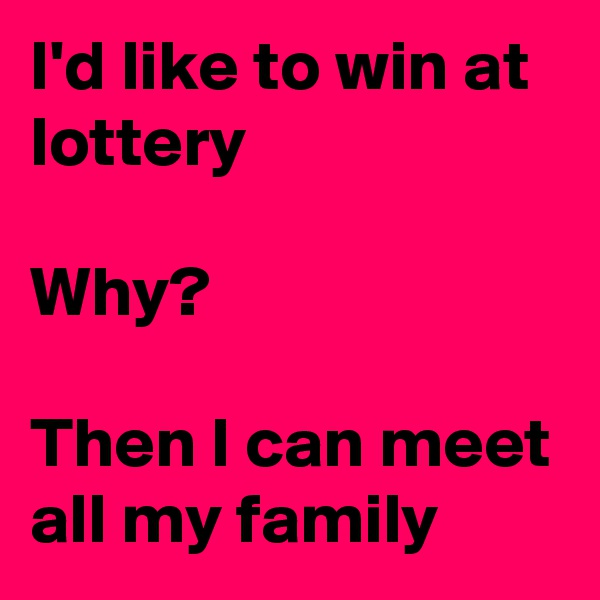 I'd like to win at lottery   Why?  Then I can meet all my family