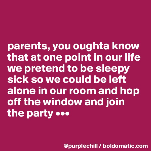 parents, you oughta know that at one point in our life we pretend to be sleepy sick so we could be left alone in our room and hop off the window and join the party •••