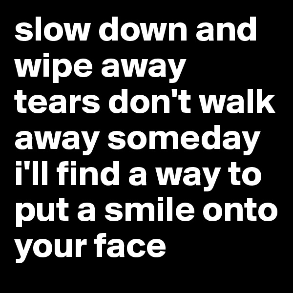 slow down and wipe away tears don't walk away someday i'll find a way to put a smile onto your face