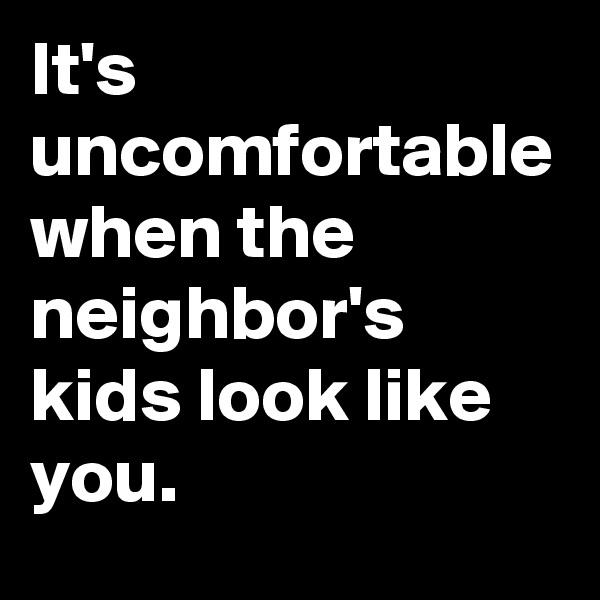 It's uncomfortable when the neighbor's kids look like you.