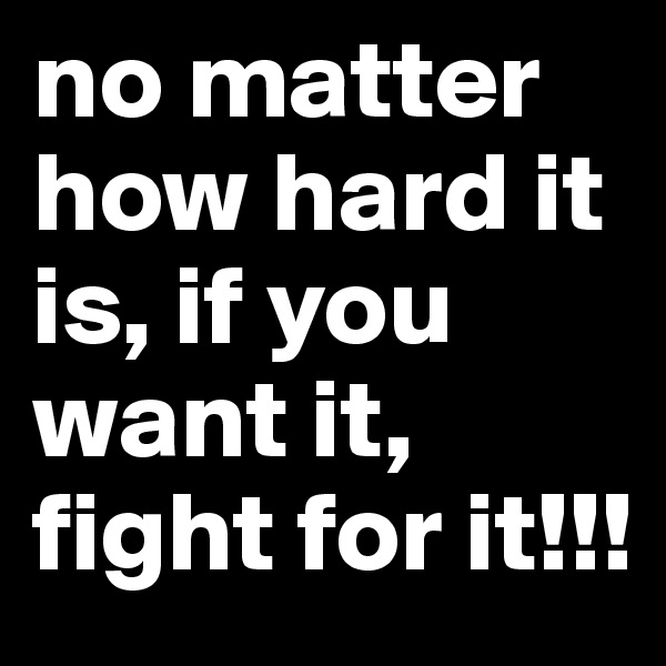 no matter how hard it is, if you want it, fight for it!!!