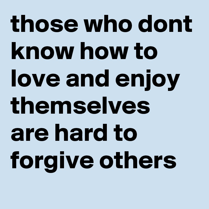 those who dont know how to love and enjoy themselves are hard to forgive others