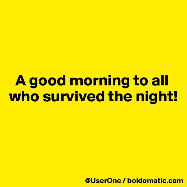 A good morning to all who survived the night!