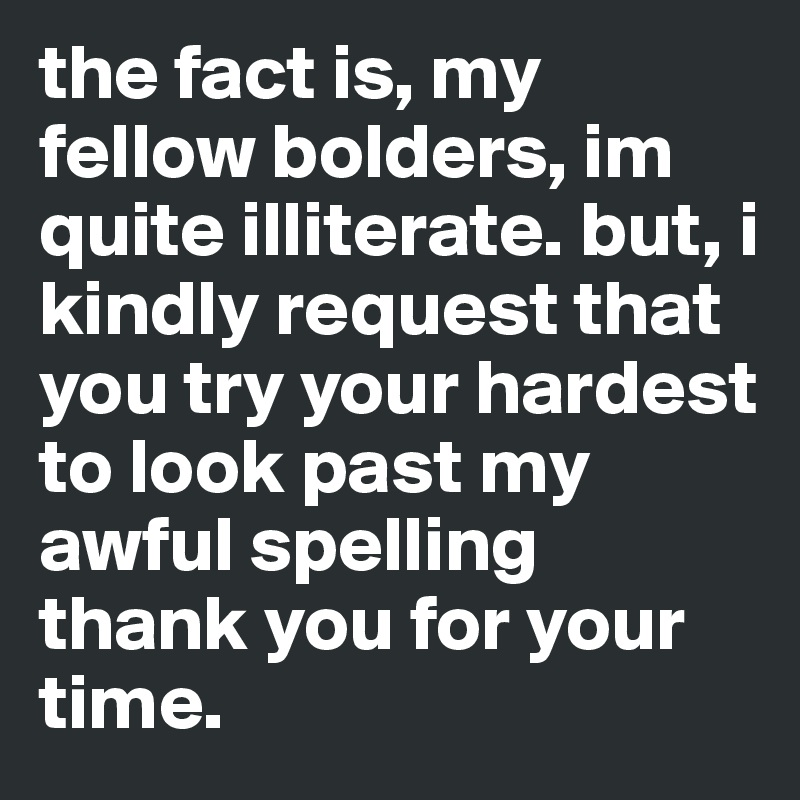 the fact is, my fellow bolders, im quite illiterate. but, i kindly request that you try your hardest to look past my awful spelling thank you for your time.