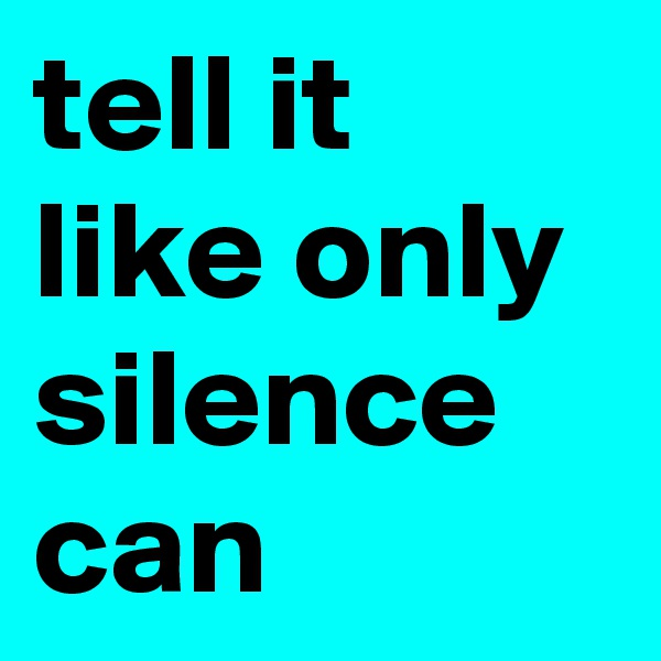 tell it like only silence can