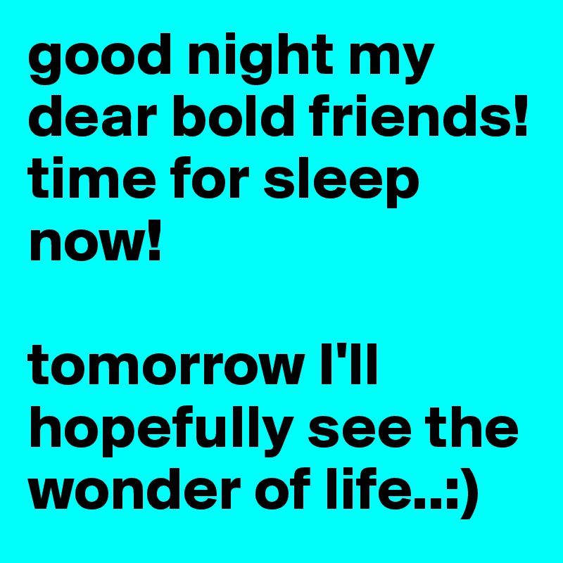 Good Night My Dear Bold Friends Time For Sleep Now Tomorrow Ill