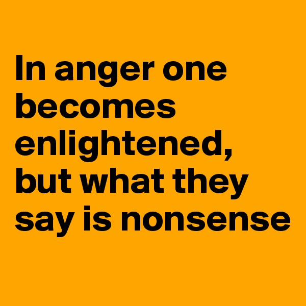 In anger one becomes enlightened, but what they say is nonsense