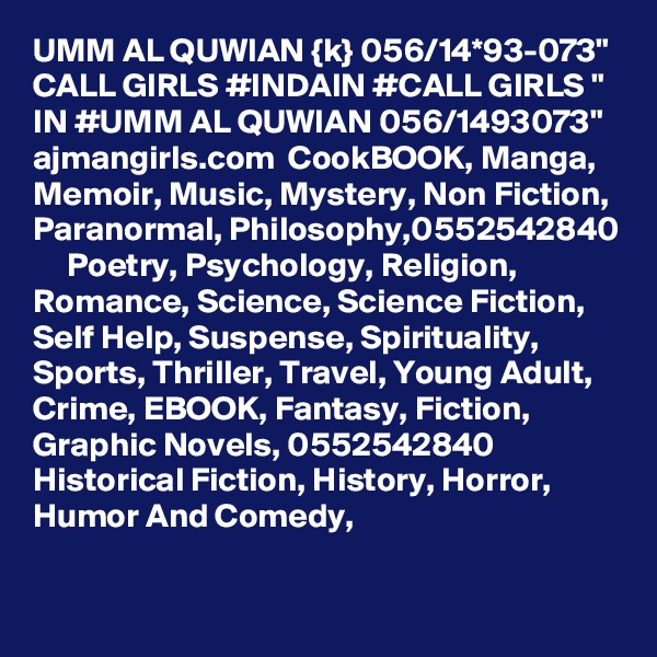 """UMM AL QUWIAN {k} 056/14*93-073"""" CALL GIRLS #INDAIN #CALL GIRLS """" IN #UMM AL QUWIAN 056/1493073"""" ajmangirls.com  CookBOOK, Manga, Memoir, Music, Mystery, Non Fiction, Paranormal, Philosophy,0552542840      Poetry, Psychology, Religion, Romance, Science, Science Fiction, Self Help, Suspense, Spirituality, Sports, Thriller, Travel, Young Adult, Crime, EBOOK, Fantasy, Fiction, Graphic Novels, 0552542840     Historical Fiction, History, Horror, Humor And Comedy,"""