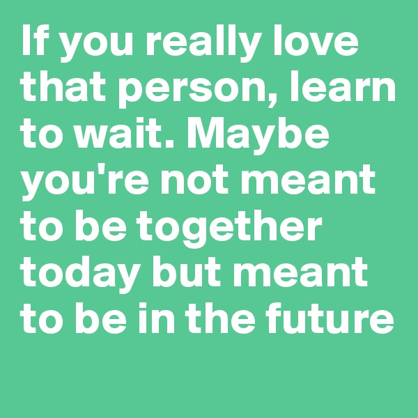 If you really love that person, learn to wait. Maybe you're not meant to be together today but meant to be in the future