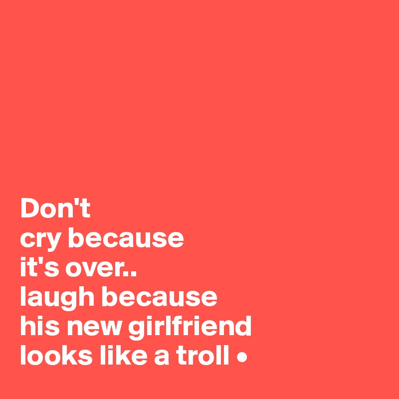 Don't cry because it's over.. laugh because his new girlfriend looks like a troll •