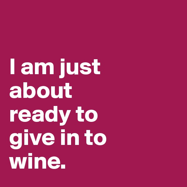 I am just  about  ready to  give in to  wine.
