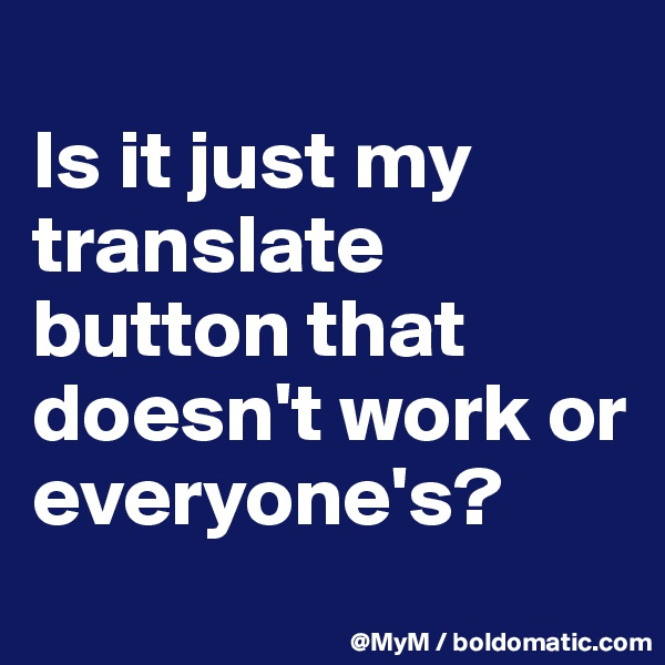 Is it just my translate button that doesn't work or everyone's?