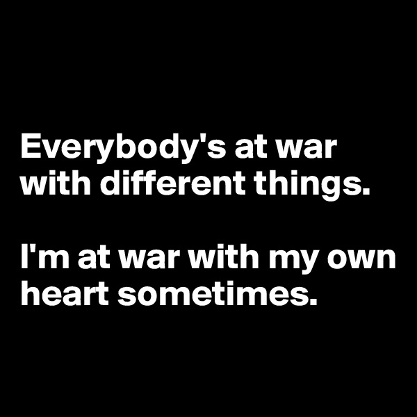 Everybody's at war with different things.  I'm at war with my own heart sometimes.