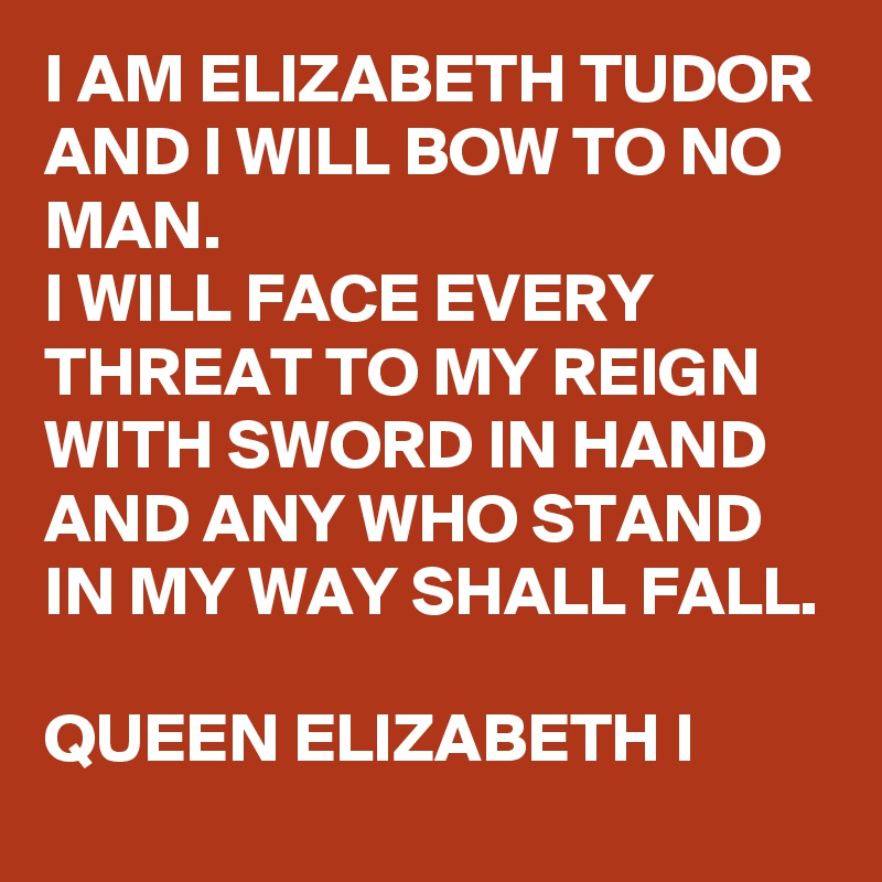 I AM ELIZABETH TUDOR AND I WILL BOW TO NO MAN. I WILL FACE EVERY THREAT TO MY REIGN WITH SWORD IN HAND AND ANY WHO STAND IN MY WAY SHALL FALL.  QUEEN ELIZABETH I