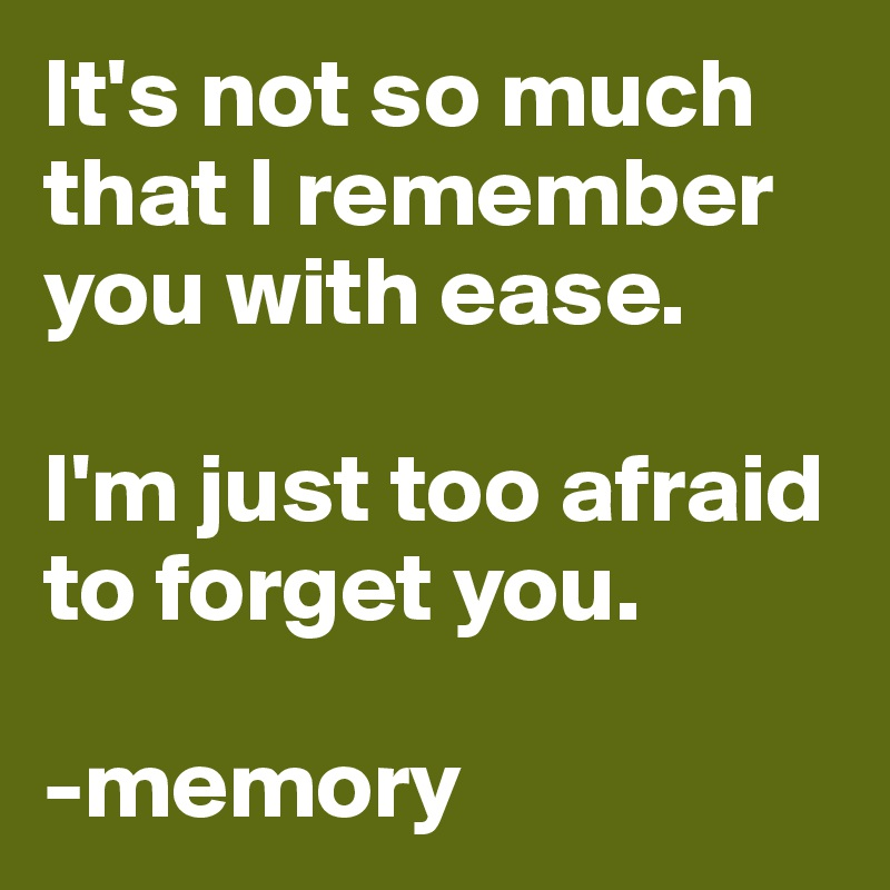 It's not so much that I remember you with ease.   I'm just too afraid to forget you.   -memory