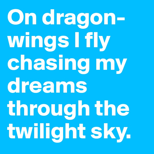 On dragon-wings I fly chasing my dreams through the twilight sky.
