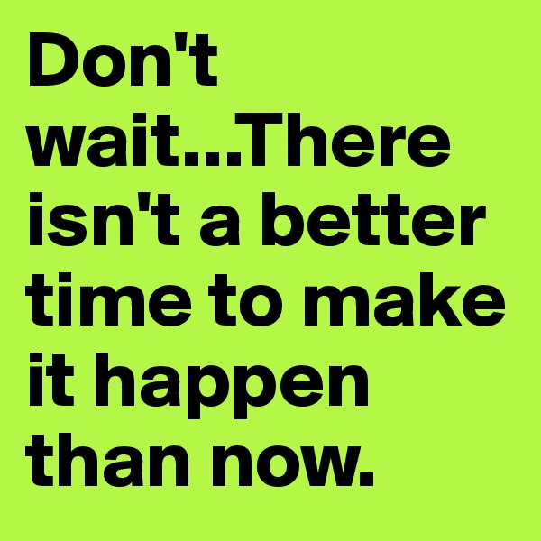 Don't wait...There isn't a better time to make it happen than now.