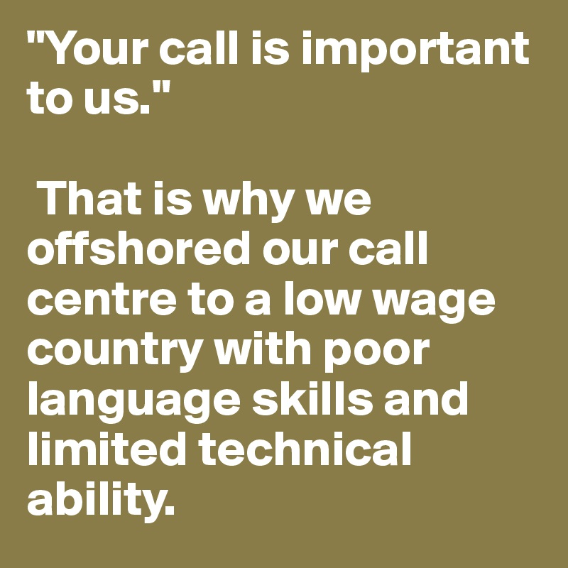 """""""Your call is important to us.""""   That is why we offshored our call centre to a low wage country with poor language skills and limited technical ability."""