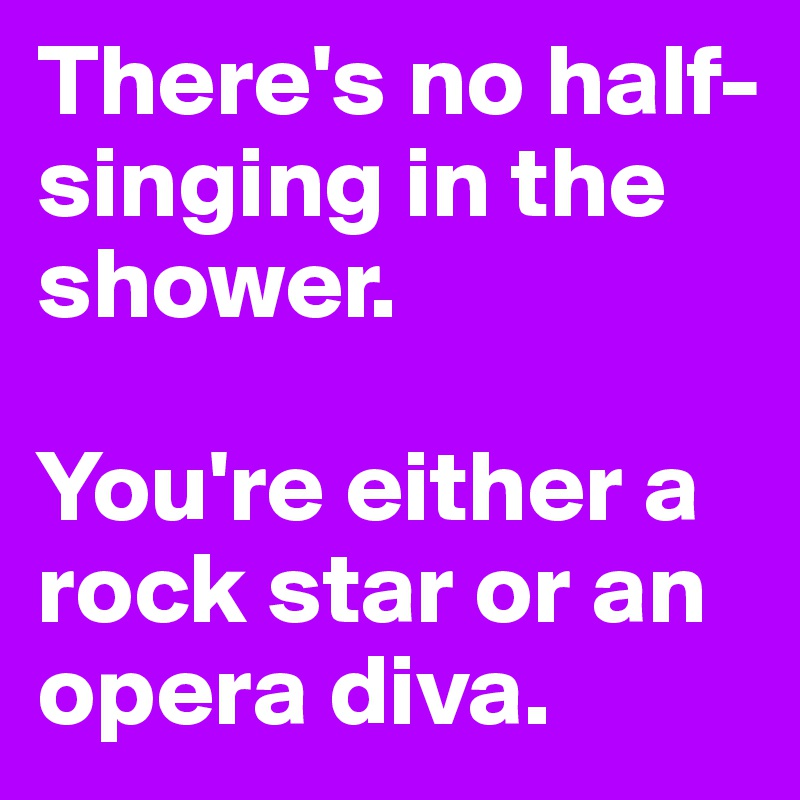There's no half-singing in the shower.   You're either a rock star or an opera diva.