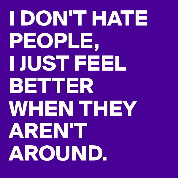 I DON'T HATE PEOPLE, I JUST FEEL BETTER WHEN THEY AREN'T AROUND.