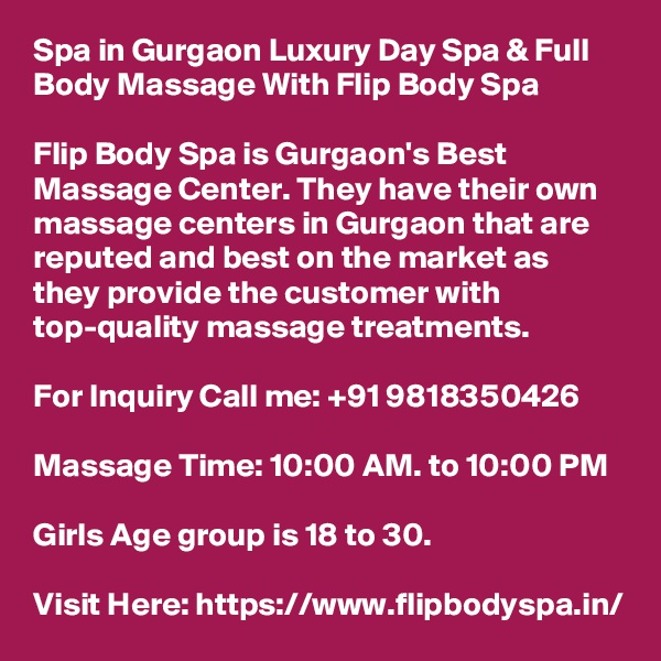 Spa in Gurgaon Luxury Day Spa & Full Body Massage With Flip Body Spa  Flip Body Spa is Gurgaon's Best Massage Center. They have their own massage centers in Gurgaon that are reputed and best on the market as they provide the customer with top-quality massage treatments.  For Inquiry Call me: +91 9818350426  Massage Time: 10:00 AM. to 10:00 PM  Girls Age group is 18 to 30.  Visit Here: https://www.flipbodyspa.in/