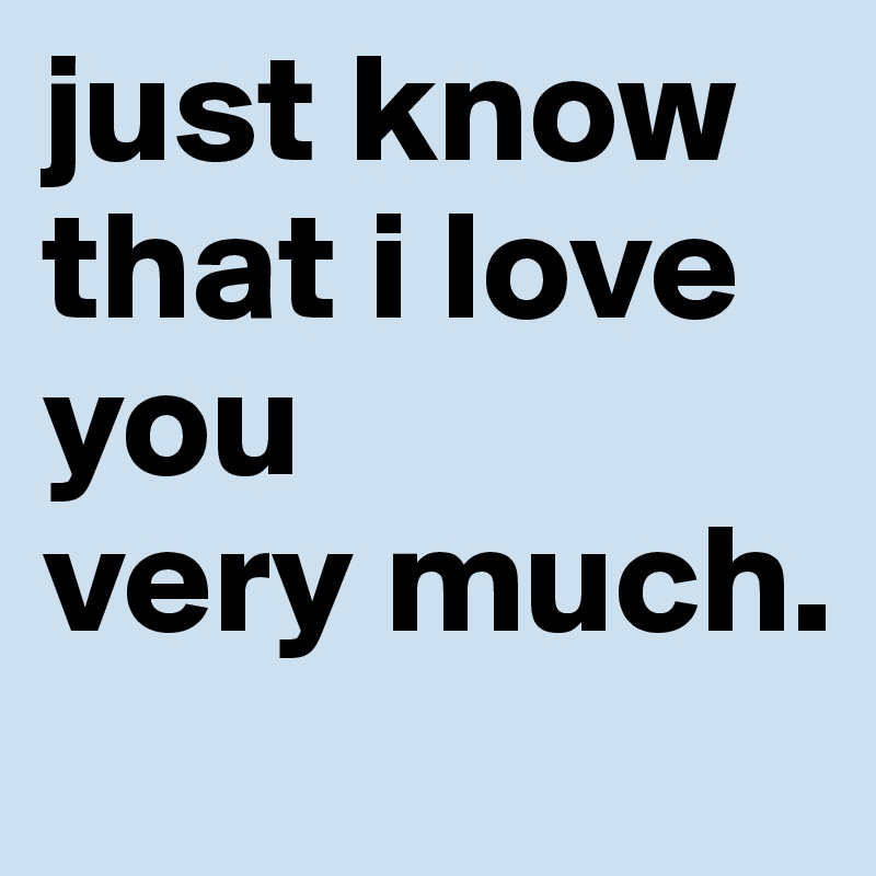 just know that i love you  very much.