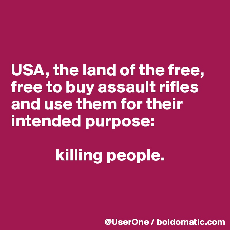 USA, the land of the free, free to buy assault rifles and use them for their intended purpose:               killing people.
