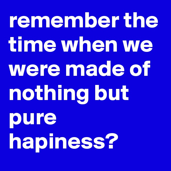 remember the time when we were made of nothing but pure hapiness?