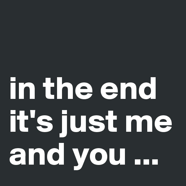 in the end it's just me and you ...