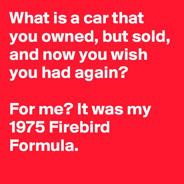 What is a car that you owned, but sold, and now you wish you had again?  For me? It was my 1975 Firebird Formula.