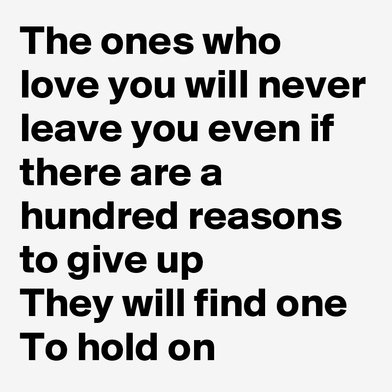 The ones who love you will never leave you even if there are a hundred reasons to give up They will find one  To hold on