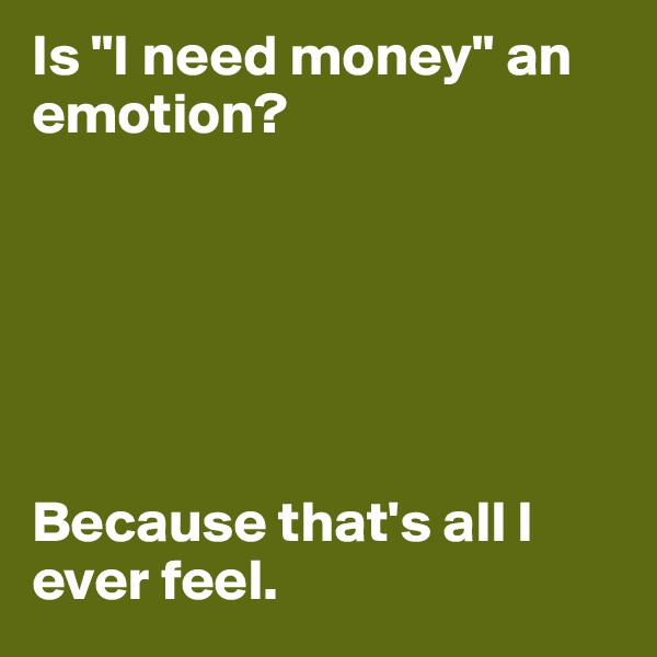 "Is ""I need money"" an emotion?       Because that's all I ever feel."