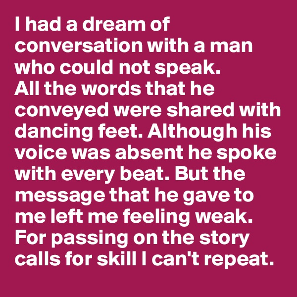 I had a dream of conversation with a man who could not speak.  All the words that he conveyed were shared with dancing feet. Although his voice was absent he spoke with every beat. But the message that he gave to me left me feeling weak. For passing on the story calls for skill I can't repeat.