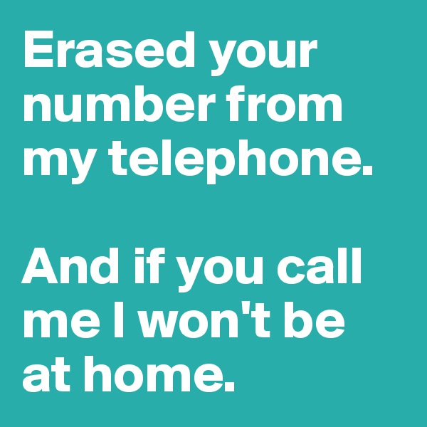 Erased your number from  my telephone.   And if you call me I won't be at home.
