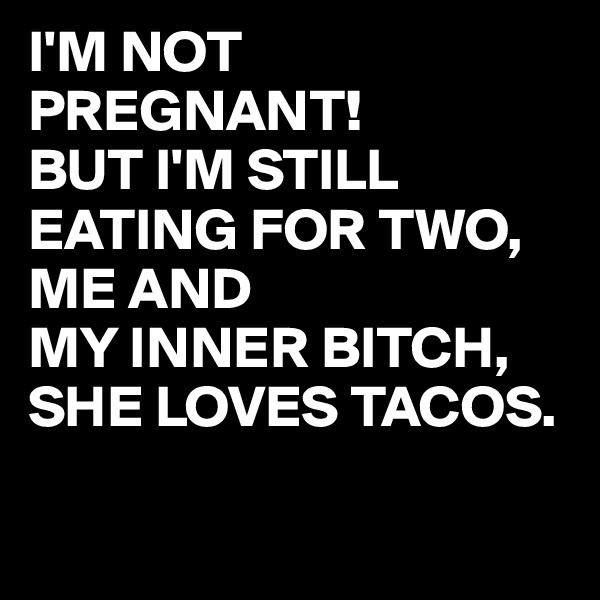 I'M NOT PREGNANT! BUT I'M STILL EATING FOR TWO, ME AND  MY INNER BITCH, SHE LOVES TACOS.