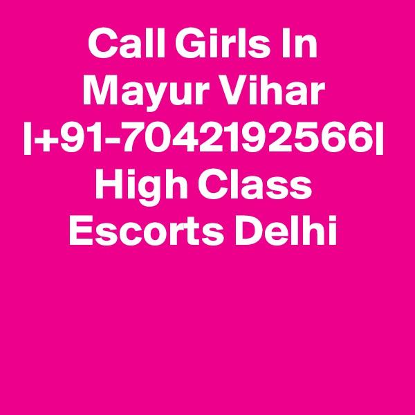 Call Girls In Mayur Vihar  +91-7042192566  High Class Escorts Delhi