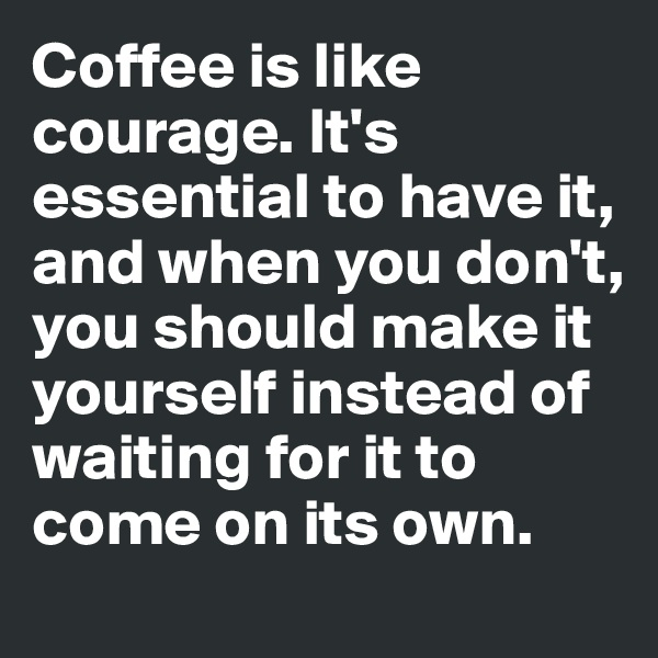 Coffee is like courage. It's essential to have it, and when you don't, you should make it yourself instead of waiting for it to come on its own.