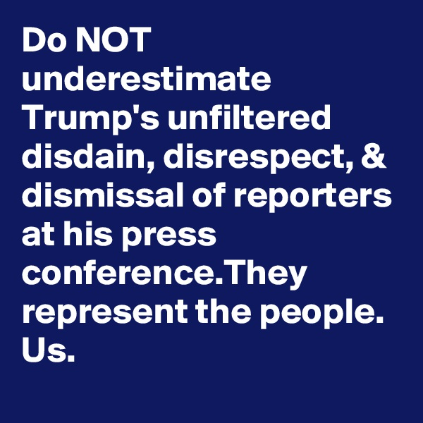 Do NOT underestimate Trump's unfiltered disdain, disrespect, & dismissal of reporters at his press conference.They represent the people. Us.