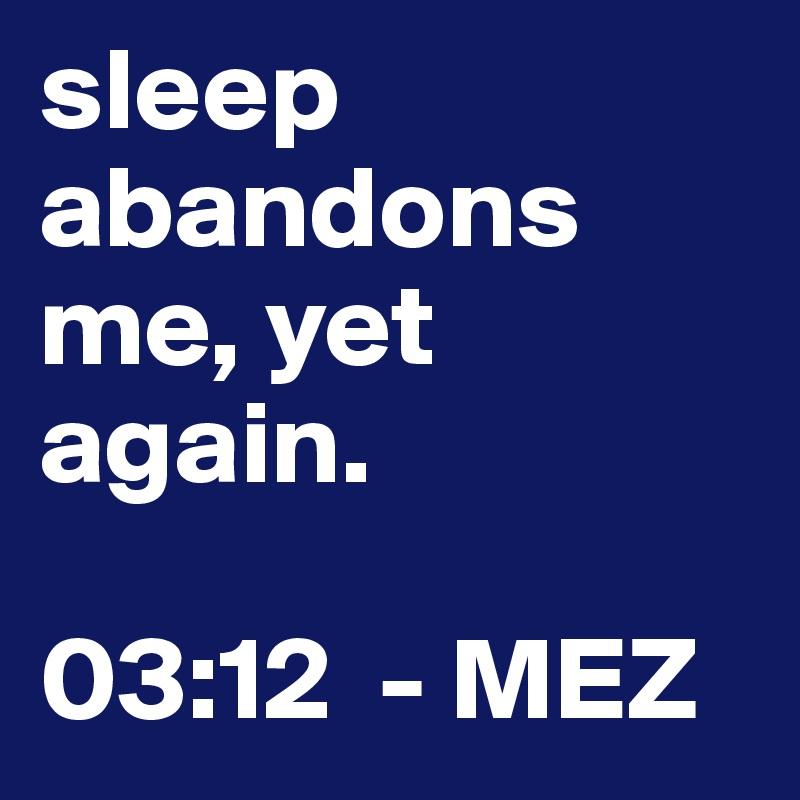 sleep abandons me, yet again.   03:12  - MEZ